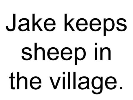 Jake keeps sheep in the village.. He planted seeds in science class.