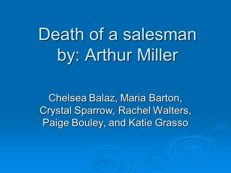 Death of a salesman by: Arthur Miller Chelsea Balaz, Maria Barton, Crystal Sparrow, Rachel Walters, Paige Bouley, and Katie Grasso.