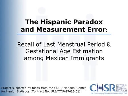 Title The Hispanic Paradox and Measurement Error : Recall of Last Menstrual Period & Gestational Age Estimation among Mexican Immigrants Project supported.