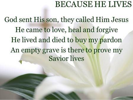 BECAUSE HE LIVES God sent His son, they called Him Jesus He came to love, heal and forgive He lived and died to buy my pardon An empty grave is there to.