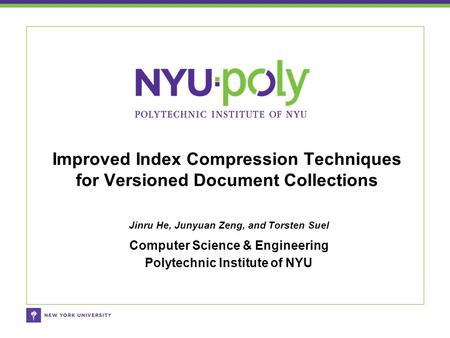 Jinru He, Junyuan Zeng, and Torsten Suel Computer Science & Engineering Polytechnic Institute of NYU Improved Index Compression Techniques for Versioned.