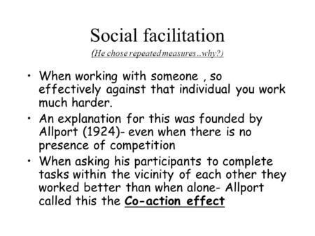 Social facilitation ( He chose repeated measures..why?) When working with someone, so effectively against that individual you work much harder. An explanation.