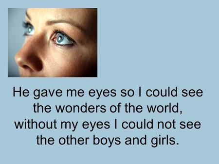 He gave me eyes so I could see the wonders of the world, without my eyes I could not see the other boys and girls.