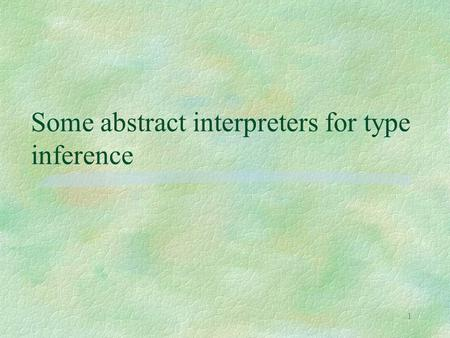 1 Some abstract interpreters for type inference. 2 Types as abstract interpretations §inspired by a paper of Cousot (POPL '97), which l derives several.