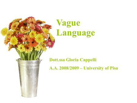 Introducing Corpus Linguistics Dr. Gloria Cappelli A/A 2006/2007 – University of Pisa Vague Language Dott.ssa Gloria Cappelli A.A. 2008/2009 – University.