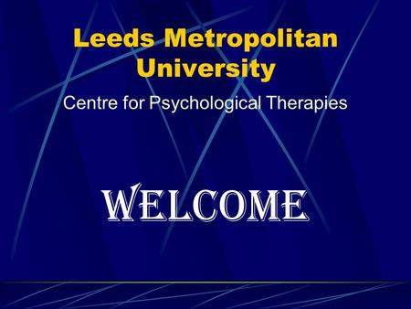 Leeds Metropolitan University Centre for Psychological Therapies WELCOME.