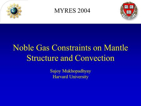 Noble Gas Constraints on Mantle Structure and Convection Sujoy Mukhopadhyay Harvard University MYRES 2004.