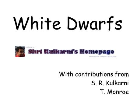 White Dwarfs With contributions from S. R. Kulkarni T. Monroe.