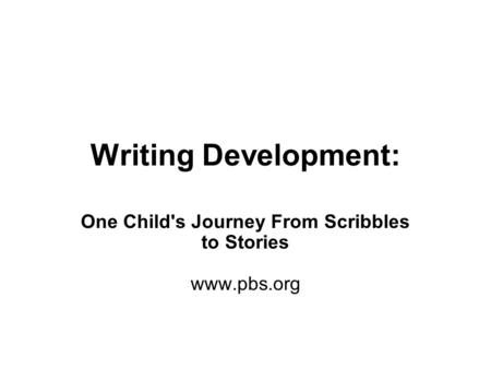 Writing Development: One Child's Journey From Scribbles to Stories www.pbs.org.