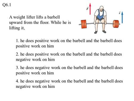 Q6.1 A weight lifter lifts a barbell upward from the floor. While he is lifting it, 1. he does positive work on the barbell and the barbell does positive.