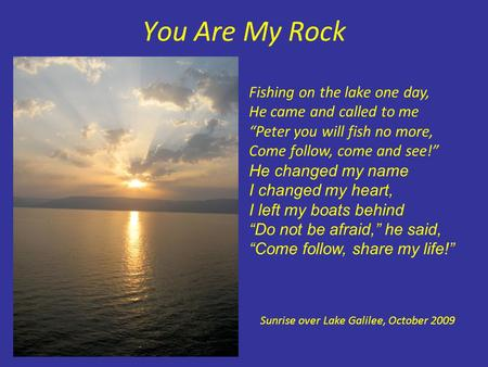 "You Are My Rock Fishing on the lake one day, He came and called to me ""Peter you will fish no more, Come follow, come and see!"" He changed my name I changed."
