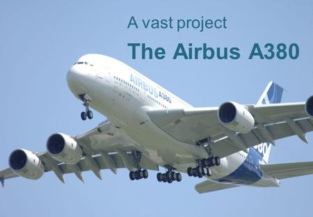 1 The Airbus A380 A vast project. 2 ContentSlide 1.Information about the project 3 1.History, development and production 4 2. Who constructs which part?