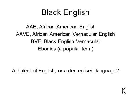 Black English AAE, African American English AAVE, African American Vernacular English BVE, Black English Vernacular Ebonics (a popular term) A dialect.
