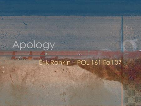 "Apology Erik Rankin – POL 161 Fall 07. Apology Discussion of the word ""apology"" (apologia) as used in ancient Greece Socrates has 3 charges made against."