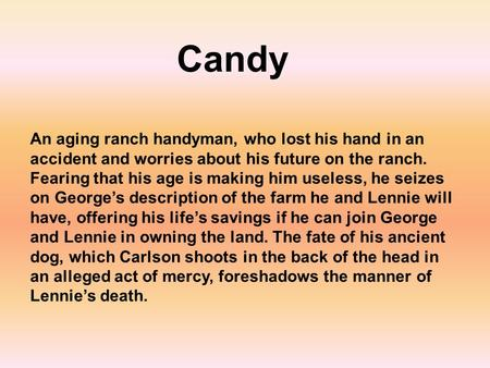 Candy An aging ranch handyman, who lost his hand in an accident and worries about his future on the ranch. Fearing that his age is making him useless,