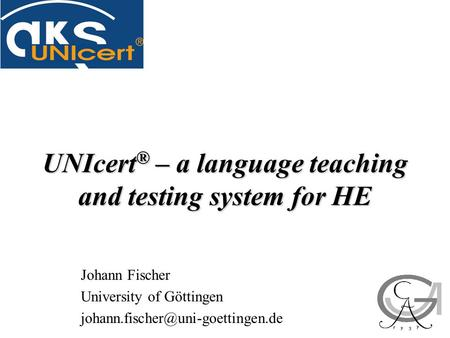 UNIcert ® – a language teaching and testing system for HE Johann Fischer University of Göttingen