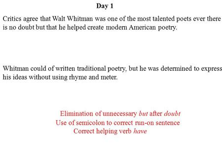 Day 1 Elimination of unnecessary but after doubt Use of semicolon to correct run-on sentence Correct helping verb have Critics agree that Walt Whitman.