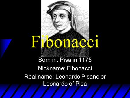 Fibonacci Born in: Pisa in 1175 Nickname: Fibonacci Real name: Leonardo Pisano or Leonardo of Pisa.