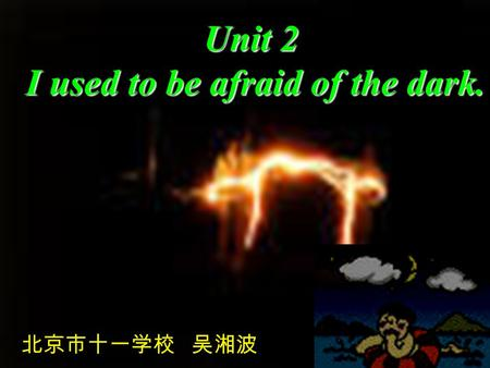Unit 2 I used to be afraid of the dark. I used to be afraid of the dark. 北京市十一学校 吴湘波.