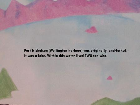 Port Nicholson (Wellington harbour) was originally land-locked. It was a lake. Within this water lived TWO taniwha.