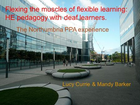 Lucy Currie & Mandy Barker The Northumbria PPA experience Flexing the muscles of flexible learning: HE pedagogy with deaf learners.