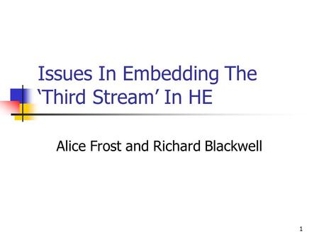 1 Issues In Embedding The 'Third Stream' In HE Alice Frost and Richard Blackwell.