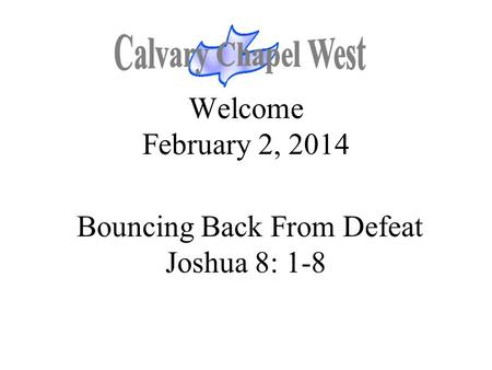 Welcome February 2, 2014 Bouncing Back From Defeat Joshua 8: 1-8.