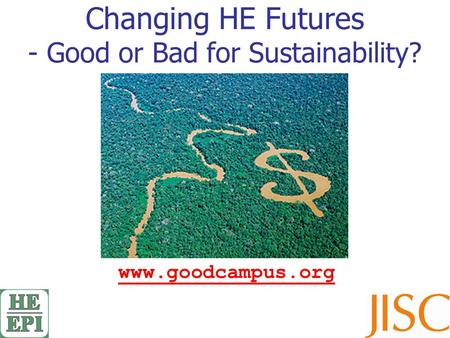 Changing HE Futures - Good or Bad for Sustainability? www.goodcampus.org.
