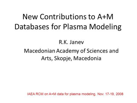 New Contributions to A+M Databases for Plasma Modeling R.K. Janev Macedonian Academy of Sciences and Arts, Skopje, Macedonia IAEA RCM on A+M data for plasma.
