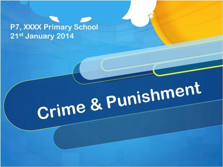 Crime & Punishment P7, XXXX Primary School 21 st January 2014.