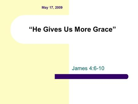 """He Gives Us More Grace"" James 4:6-10 May 17, 2009."