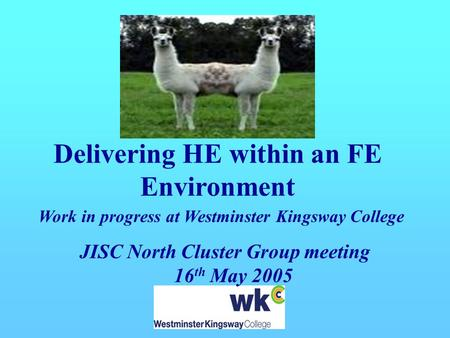 Delivering HE within an FE Environment Work in progress at Westminster Kingsway College JISC North Cluster Group meeting 16 th May 2005.