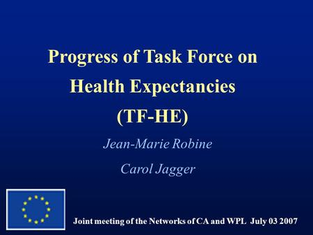 Progress of Task Force on Health Expectancies (TF-HE) Joint meeting of the Networks of CA and WPL July 03 2007 Jean-Marie Robine Carol Jagger.