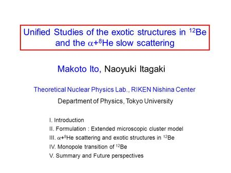 Unified Studies of the exotic structures in 12 Be and the  + 8 He slow scattering Makoto Ito, Naoyuki Itagaki Theoretical Nuclear Physics Lab., RIKEN.