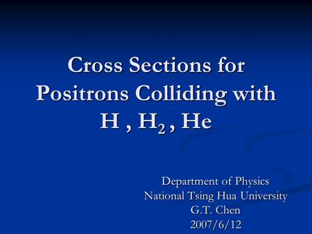 Cross Sections for Positrons Colliding with H, H 2, He Department of Physics National Tsing Hua University G.T. Chen 2007/6/12.