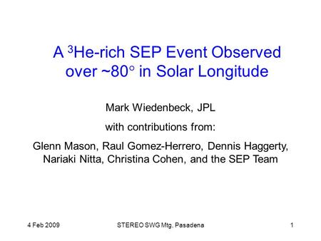 4 Feb 2009STEREO SWG Mtg, Pasadena1 A 3 He-rich SEP Event Observed over ~80  in Solar Longitude Mark Wiedenbeck, JPL with contributions from: Glenn Mason,