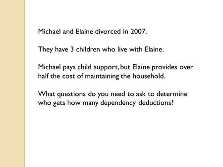 Michael and Elaine divorced in 2007. They have 3 children who live with Elaine. Michael pays child support, but Elaine provides over half the cost of maintaining.