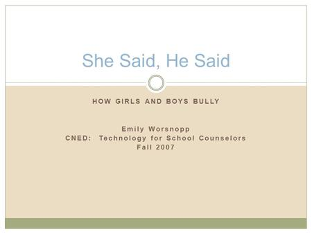 HOW GIRLS AND BOYS BULLY Emily Worsnopp CNED: Technology for School Counselors Fall 2007 She Said, He Said.
