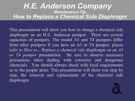H.E. Anderson Company Maintenance Tip How to Replace a Chemical Side Diaphragm This presentation will show you how to change a chemical side diaphragm.