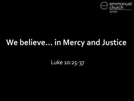 "We believe… in Mercy and Justice Luke 10:25-37. 25 And behold, a lawyer stood up to put him to the test, saying, ""Teacher, what shall I do to inherit."