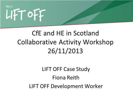 CfE and HE in Scotland Collaborative Activity Workshop 26/11/2013 LIFT OFF Case Study Fiona Reith LIFT OFF Development Worker.