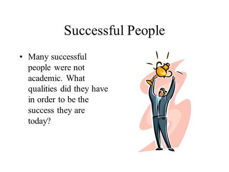 Successful People Many successful people were not academic. What qualities did they have in order to be the success they are today?