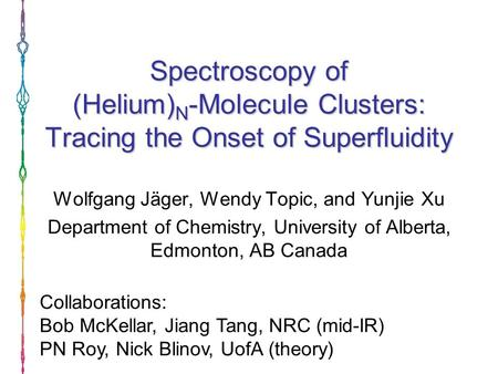 Spectroscopy of (Helium) N -Molecule Clusters: Tracing the Onset of Superfluidity Wolfgang Jäger, Wendy Topic, and Yunjie Xu Department of Chemistry, University.