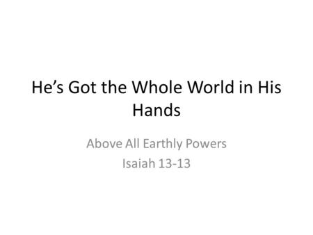 He's Got the Whole World in His Hands Above All Earthly Powers Isaiah 13-13.