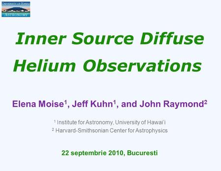 Inner Source Diffuse Helium Observations Elena Moise 1, Jeff Kuhn 1, and John Raymond 2 1 Institute for Astronomy, University of Hawai'i 2 Harvard-Smithsonian.