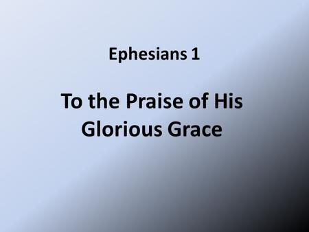 Ephesians 1 To the Praise of His Glorious Grace. Paul, an apostle of Christ Jesus by the will of God, To God's holy people in Ephesus, the faithful in.