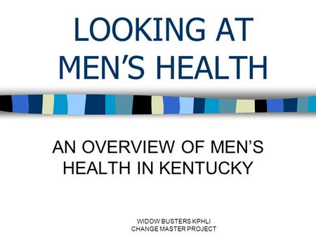 WIDOW BUSTERS KPHLI CHANGE MASTER PROJECT LOOKING AT MEN'S HEALTH AN OVERVIEW OF MEN'S HEALTH IN KENTUCKY.