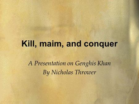 Kill, maim, and conquer A Presentation on Genghis Khan By Nicholas Thrower.