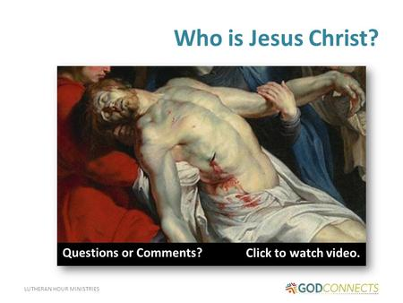 LUTHERAN HOUR MINISTRIES Who is Jesus Christ? Click to watch video. Q Questions or Comments?