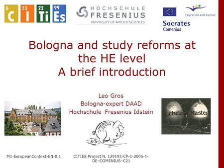 M1-EuropeanContext-EN-0.1CITIES Project N. 129193-CP-1-2006-1- DE–COMENIUS–C21 Bologna and study reforms at the HE level A brief introduction Leo Gros.